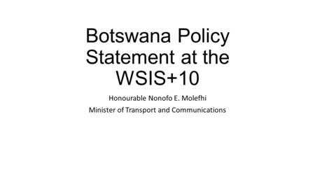 Botswana Policy Statement at the WSIS+10 Honourable Nonofo E. Molefhi Minister of Transport and Communications.