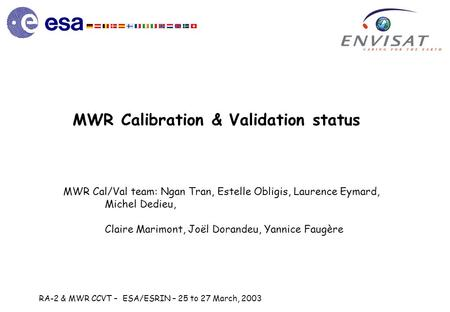 RA-2 & MWR CCVT – ESA/ESRIN – 25 to 27 March, 2003 MWR Calibration & Validation status MWR Cal/Val team: Ngan Tran, Estelle Obligis, Laurence Eymard, Michel.