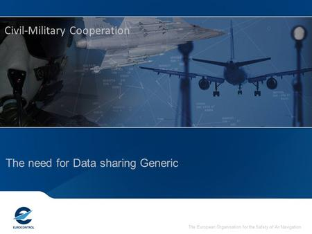 The European Organisation for the Safety of Air Navigation The need for Data sharing Generic Civil-Military Cooperation.