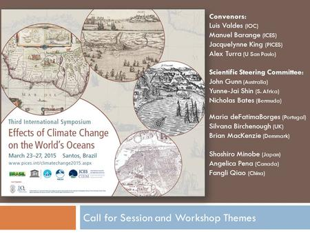 Call for Session and Workshop Themes Convenors: Luis Valdes (IOC) Manuel Barange (ICES) Jacquelynne King (PICES) Alex Turra (U San Paulo) Scientific Steering.