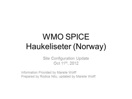 WMO SPICE Haukeliseter (Norway) Site Configuration Update Oct 11 th, 2012 Information Provided by Mareile Wolff Prepared by Rodica Nitu, updated by Mareile.