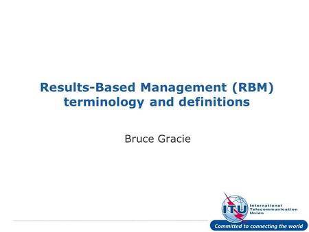 International Telecommunication Union Results-Based Management (RBM) terminology and definitions Bruce Gracie.