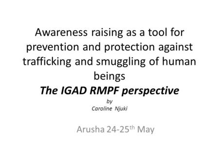 Awareness raising as a tool for prevention and protection against trafficking and smuggling of human beings The IGAD RMPF perspective by Caroline Njuki.