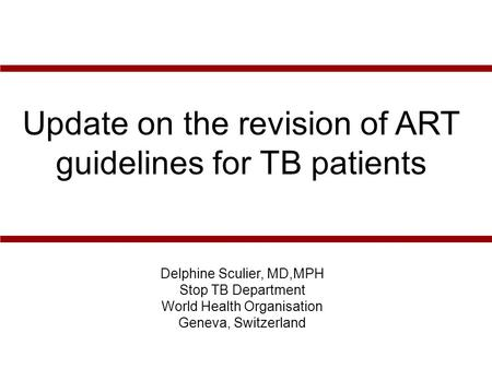 Delphine Sculier, MD,MPH Stop TB Department World Health Organisation Geneva, Switzerland Update on the revision of ART guidelines for TB patients.