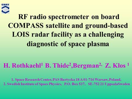 RF radio spectrometer on board COMPASS satellite and ground-based LOIS radar facility as a challenging diagnostic of space plasma H. Rothkaehl 1 B. Thide.