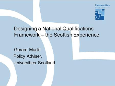 Designing a National Qualifications Framework – the Scottish Experience Gerard Madill Policy Adviser, Universities Scotland.