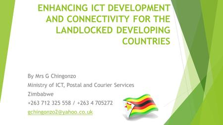ENHANCING ICT DEVELOPMENT AND CONNECTIVITY FOR THE LANDLOCKED DEVELOPING COUNTRIES By Mrs G Chingonzo Ministry of ICT, Postal and Courier Services Zimbabwe.
