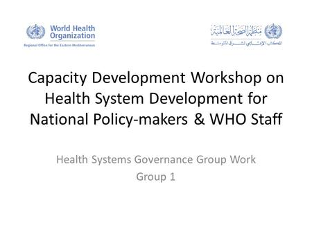 Capacity Development Workshop on Health System Development for National Policy-makers & WHO Staff Health Systems Governance Group Work Group 1.