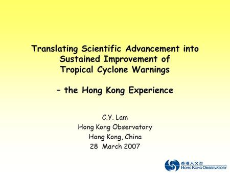 Translating Scientific Advancement into Sustained Improvement of Tropical Cyclone Warnings – the Hong Kong Experience C.Y. Lam Hong Kong Observatory Hong.