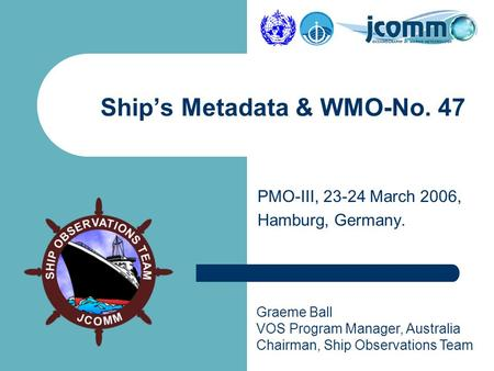 Graeme Ball VOS Program Manager, Australia Chairman, Ship Observations Team PMO-III, 23-24 March 2006, Hamburg, Germany. Ship's Metadata & WMO-No. 47.