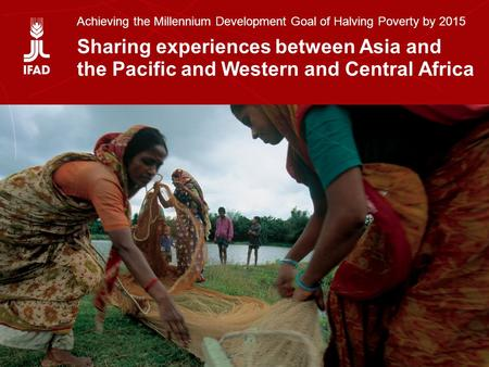 Sharing experiences between Asia and the Pacific and Western and Central Africa Achieving the Millennium Development Goal of Halving Poverty by 2015 Sharing.
