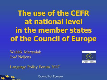 The use of the CEFR at national level in the member states of the Council of Europe Waldek Martyniuk José Noijons Language Policy Forum 2007.
