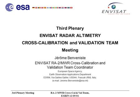 3rd Plenary MeetingRA-2/MWR Cross-Cal & Val Team, ESRIN 12/09/01 Third Plenary ENVISAT RADAR ALTIMETRY CROSS-CALIBRATION and VALIDATION TEAM Meeting Jérôme.