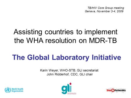 The Global Laboratory Initiative Assisting countries to implement the WHA resolution on MDR-TB Karin Weyer, WHO-STB, GLI secretariat John Ridderhof, CDC,