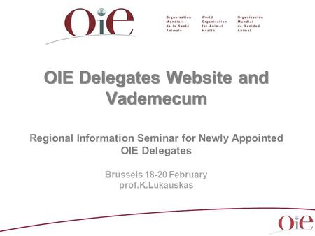 OIE Delegates Website and Vademecum OIE Delegates Website and Vademecum Regional Information Seminar for Newly Appointed OIE Delegates Brussels 18-20 February.
