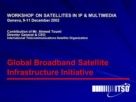 WORKSHOP ON SATELLITES IN IP & MULTIMEDIA Geneva, 9-11 December 2002 Contribution of Mr. Ahmed Toumi Director General & CEO International Telecommunications.