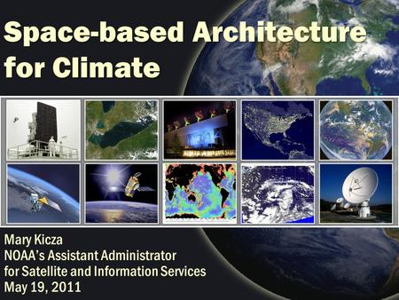 Space-based Architecture for Climate Mary Kicza NOAA's Assistant Administrator for Satellite and Information Services May 19, 2011.