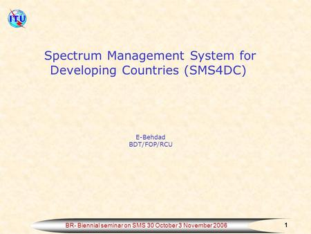 1 BR- Biennial seminar on SMS 30 October 3 November 2006 Spectrum Management System for Developing Countries (SMS4DC) E-Behdad BDT/FOP/RCU.