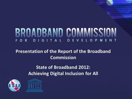 Presentation of the Report of the Broadband Commission State of Broadband 2012: Achieving Digital Inclusion for All.