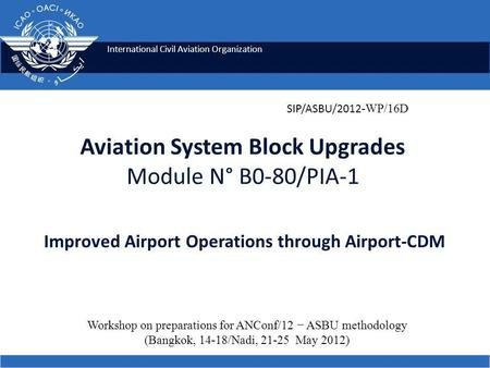 International Civil Aviation Organization Aviation System Block Upgrades Module N° B0-80/PIA-1 Improved Airport Operations through Airport-CDM SIP/ASBU/2012.