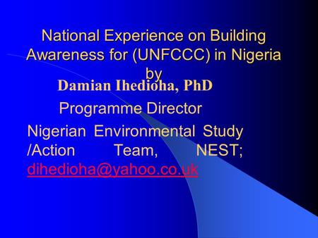 National Experience on Building Awareness for (UNFCCC) in Nigeria by Damian Ihedioha, PhD Programme Director Nigerian Environmental Study /Action Team,