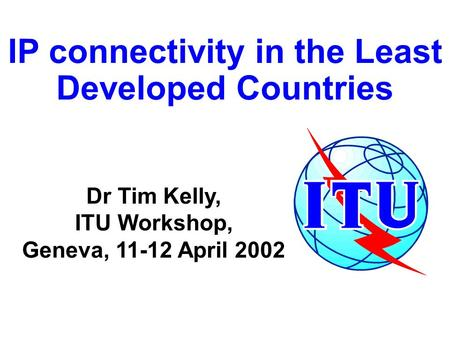 IP connectivity in the Least Developed Countries Dr Tim Kelly, ITU Workshop, Geneva, 11-12 April 2002.