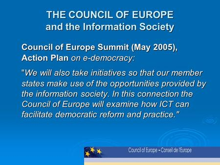 THE COUNCIL OF EUROPE and the Information Society Council of Europe Summit (May 2005), Action Plan on e-democracy: We will also take initiatives so that.