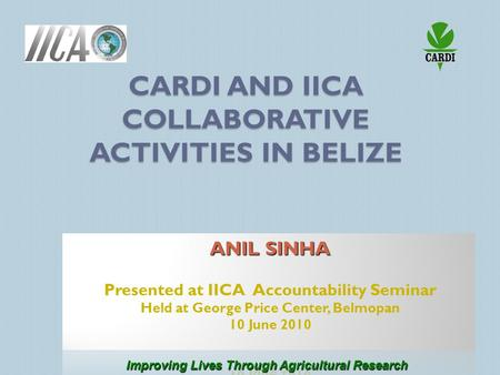 CARDI AND IICA COLLABORATIVE ACTIVITIES IN BELIZE Improving Lives Through Agricultural Research.