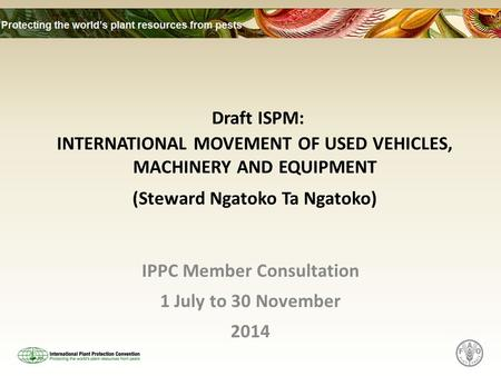 Draft ISPM: INTERNATIONAL MOVEMENT OF USED VEHICLES, MACHINERY AND EQUIPMENT (Steward Ngatoko Ta Ngatoko) IPPC Member Consultation 1 July to 30 November.