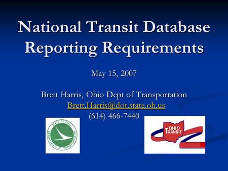 National Transit Database Reporting Requirements May 15, 2007 Brett Harris, Ohio Dept of Transportation