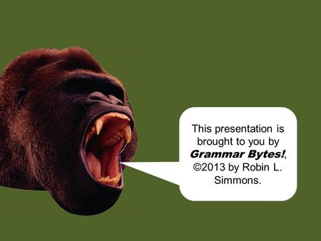 chomp! This presentation is brought to you by Grammar Bytes!, ©2013 by Robin L. Simmons. This presentation is brought to you by Grammar Bytes!, ©2013.