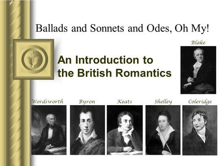 Ballads and Sonnets and Odes, Oh My! An Introduction to the British Romantics WordsworthByron Blake ShelleyColeridgeKeats.