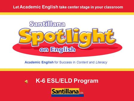 Academic English for Success in Content and Literacy Let Academic English take center stage in your classroom K-6 ESL/ELD Program.
