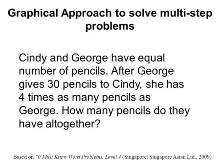 Graphical Approach to solve multi-step problems Cindy and George have equal number of pencils. After George gives 30 pencils to Cindy, she has 4 times.