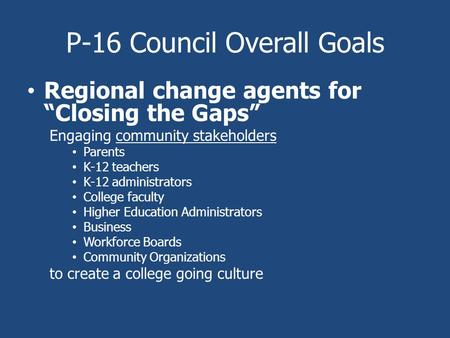 "P-16 Council Overall Goals Regional change agents for ""Closing the Gaps"" Engaging community stakeholders Parents K-12 teachers K-12 administrators College."