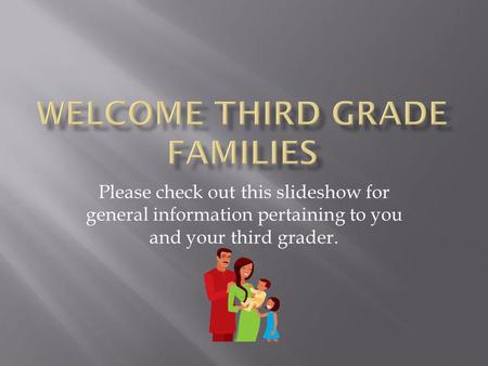 Please check out this slideshow for general information pertaining to you and your third grader.