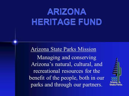 ARIZONA HERITAGE FUND Arizona State Parks Mission Managing and conserving Arizona's natural, cultural, and recreational resources for the benefit of the.
