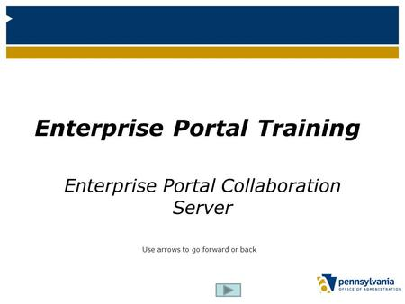 Enterprise Portal Training Enterprise Portal Collaboration Server Use arrows to go forward or back.