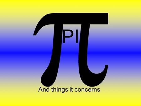 PI And things it concerns. What is pi? Here are two different dictionary definition of pi : the ratio of the circumference to the diameter of a circle;