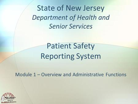 State of New Jersey Department of Health and Senior Services Patient Safety Reporting System Module 1 – Overview and Administrative Functions.