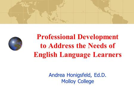 Professional Development to Address the Needs of English Language Learners Andrea Honigsfeld, Ed.D. Molloy College.