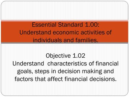 Essential Standard 1.00: Understand economic activities of individuals and families. Objective 1.02 Understand characteristics of financial goals, steps.