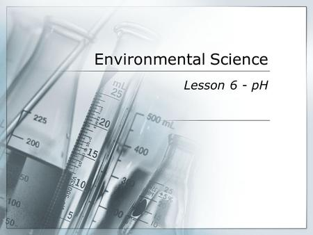 Environmental Science Lesson 6 - pH. Everyday pH  pH is both in and around us all the time  Body organs require certain pH to function  Food/drink.