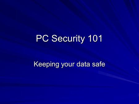 PC Security 101 Keeping your data safe. Security is a real concern Identity theft is a hot topic in the news. Data theft is a very real and serious issue.