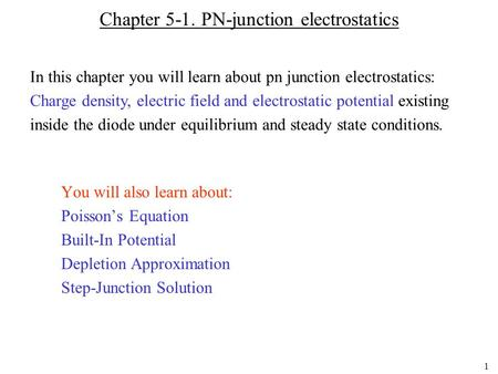 1 Chapter 5-1. PN-junction electrostatics You will also learn about: Poisson's Equation Built-In Potential Depletion Approximation Step-Junction Solution.