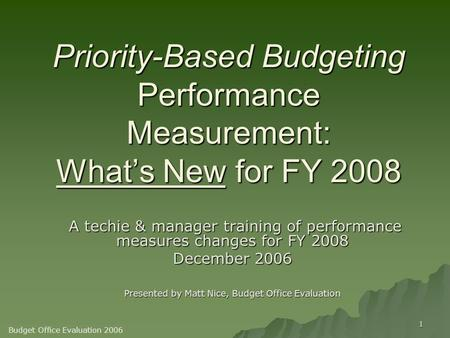 1 Priority-Based Budgeting Performance Measurement: What's New for FY 2008 A techie & manager training of performance measures changes for FY 2008 A techie.