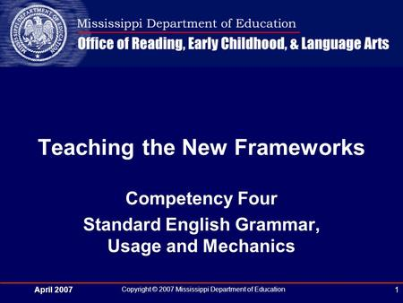 April 2007 Copyright © 2007 Mississippi Department of Education 1 Teaching the New Frameworks Competency Four Standard English Grammar, Usage and Mechanics.