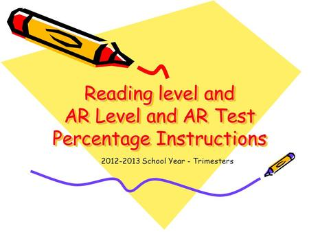 Reading level and AR Level and AR Test Percentage Instructions 2012-2013 School Year - Trimesters.