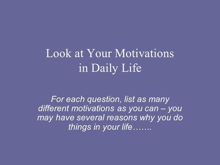 Look at Your Motivations in Daily Life For each question, list as many different motivations as you can – you may have several reasons why you do things.