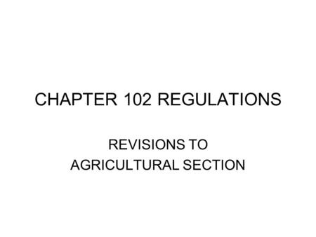 CHAPTER 102 REGULATIONS REVISIONS TO AGRICULTURAL SECTION.